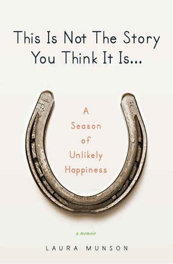 This Is Not the Story You Think It Is... - A Season of Unlikely Happiness ebook by Laura Munson