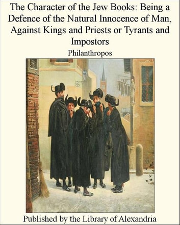 The Character of The Jew Books: Being a Defence of The Natural innocence of Man, Against Kings and Priests or Tyrants and Impostors ebook by Philanthropos