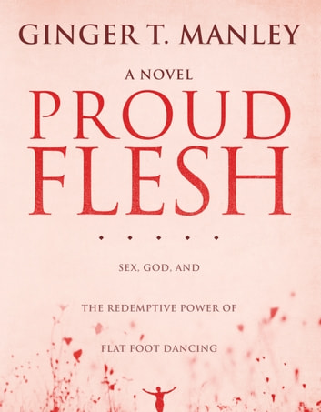 Proud Flesh: Sex, God, and the Redemptive Power of Flat Foot Dancing ebook by Ginger Manley