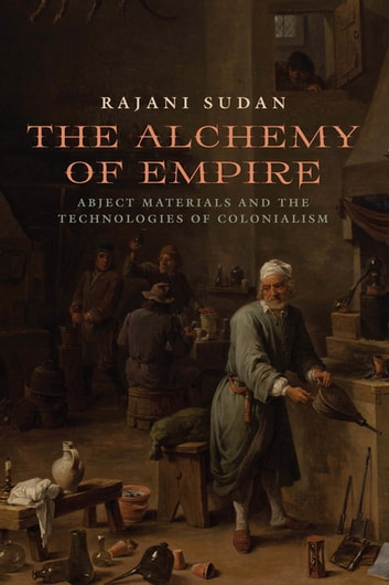 The Alchemy of Empire - Abject Materials and the Technologies of Colonialism ebook by Rajani Sudan