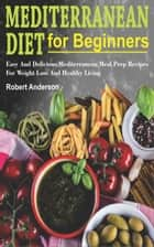 Mediterranean Diet For Beginners - Easy And Delicious Mediterranean Meal Prep Recipes For Weight Loss And Healthy Living ebook by Robert Anderson