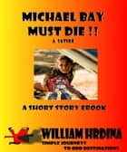 Michael Bay Must Die!!: A Satire ebook by William Hrdina