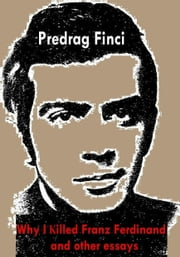 Why I Killed Franz Ferdinand and Other Essays ebook by Predrag Finci