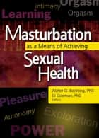 Masturbation as a Means of Achieving Sexual Health ebook by Edmond J Coleman, Walter O Bockting
