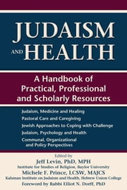 Judaism and Health - A Handbook of Practical, Professional and Scholarly Resources ebook by Jeff Levin,PhD,MPH,Michele F. Prince,LCSW,MAJCS,Rabbi Elliot N. Dorff,PhD