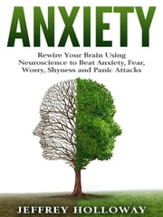 Anxiety - Rewire Your Brain Using Neuroscience to Beat Anxiety, Fear, Worry, Shyness, and Panic Attacks ebook by Jeffrey Holloway