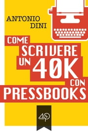 Come scrivere un 40k con PressBooks ebook by Antonio Dini