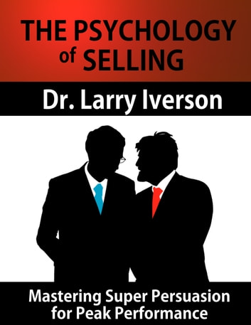 The Psychology of Selling: Mastering Super Persuasion for Peak Performance - Mastering Super Persuasion for Peak Performance ebook by Dr. Larry Iverson