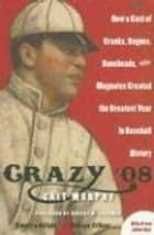 Crazy '08 - How a Cast of Cranks, Rogues, Boneheads, and Magnates Created the Greatest Year in Baseball History ebook by Cait N. Murphy