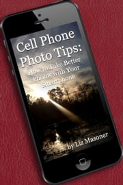 Cell Phone Photo Tips: How to Take Better Photos with Your Smart Phone ebook by Liz Masoner