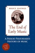 The End of Early Music ebook by Bruce Haynes