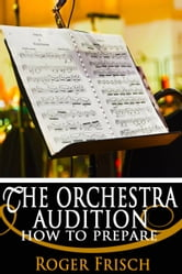 The Orchestra Audition: How to Prepare ebook by Roger Frisch
