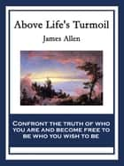 Above Life's Turmoil - With linked Table of Contents ebook by James Allen