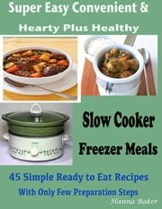 Slow Cooker Freezer Meals : Super Easy Convenient & Hearty Plus Healthy 45 Simple Ready to Eat Recipes With Only Few Preparation Steps ebook by Hanna Baker