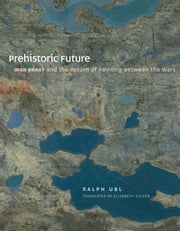 Prehistoric Future - Max Ernst and the Return of Painting between the Wars ebook by Ralph Ubl