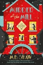 Murder at the Mill - a cosy murder mystery to curl up with this year! ebook by M. B. Shaw, Tilly Bagshawe