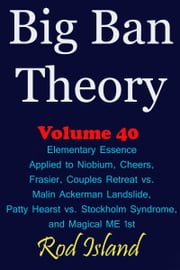 Big Ban Theory: Elementary Essence Applied to Niobium, Cheers, Frasier, Couples Retreat vs. Malin Ackerman Landslide, Patty Hearst vs. Stockholm Syndrome, and Magical ME 1st, Volume 41 ebook by Rod Island
