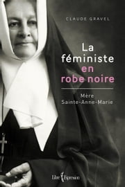 La Féministe en robe noire - Mère Sainte-Anne-Marie ebook by Claude Gravel