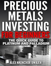 Precious Metals Investing For Beginners: The Quick Guide to Platinum and Palladium ebook by Alex Nkenchor Uwajeh