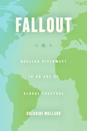 Fallout - Nuclear Diplomacy in an Age of Global Fracture ebook by Grégoire Mallard
