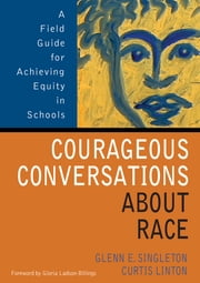 Courageous Conversations About Race - A Field Guide for Achieving Equity in Schools ebook by Mr. Glenn E. Singleton,Curtis W. (Wallace) Linton
