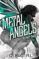 Metal Angels - Part Three ebook by D K Girl