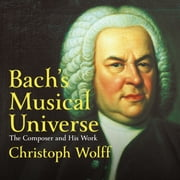 Bach's Musical Universe - The Composer and His Work audiobook by Christoph Wolff