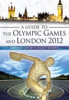 A Guide to the Olympic Games and London 2012 ebook by Maurice Crow,Juliet Morris