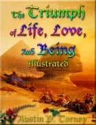 The Triumph Of Life, Love, and Being Illustrated eBook by Austin P. Torney