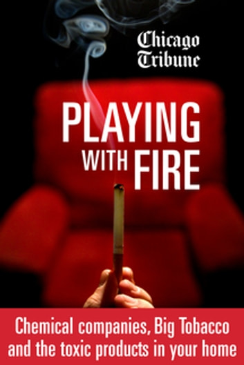 Playing with Fire - Chemical companies, Big Tobacco and the toxic products in your home ebook by