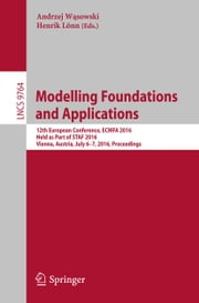 Modelling Foundations and Applications - 12th European Conference, ECMFA 2016, Held as Part of STAF 2016, Vienna, Austria, July 6-7, 2016, Proceedings ebook by Andrzej Wąsowski, Henrik Lönn
