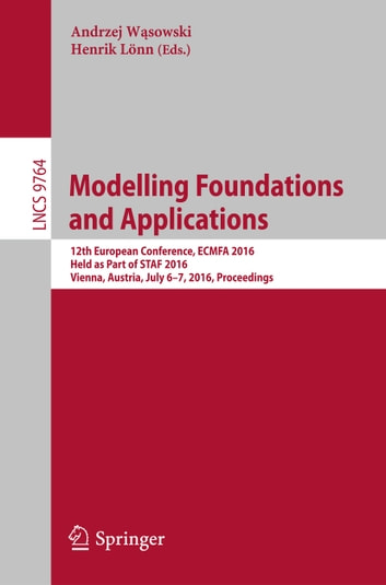 Modelling Foundations and Applications - 12th European Conference, ECMFA 2016, Held as Part of STAF 2016, Vienna, Austria, July 6-7, 2016, Proceedings ebook by