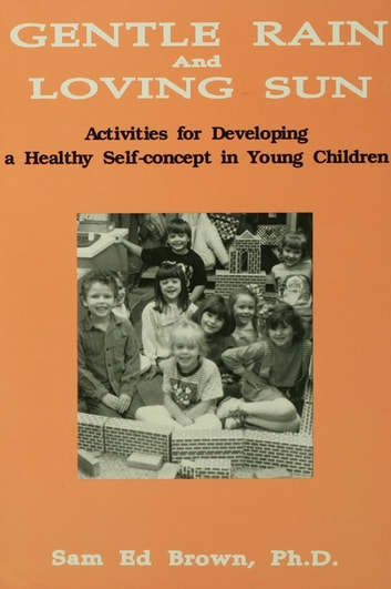 Gentle Rain And Loving Sun - Activities For Developing A Healthy Self-Concept In Young Children ebook by Sam Ed Brown