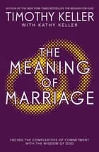 The Meaning of Marriage - Facing the Complexities of Marriage with the Wisdom of God ebook by Timothy Keller