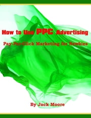 How to Use PPC Advertising - Pay-Per-Click Marketing for Newbies ebook by Jack Moore