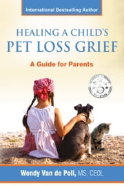 Healing a Child's Pet Loss Grief: A Guide for Parents ebook by Wendy Van de Poll
