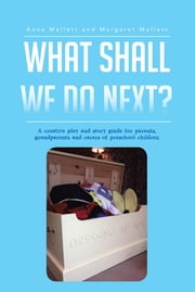 What Shall We Do Next? - A creative play and story guide for parents, grandparents and carers of preschool children ebook by Anna Mallett and Margaret Mallett