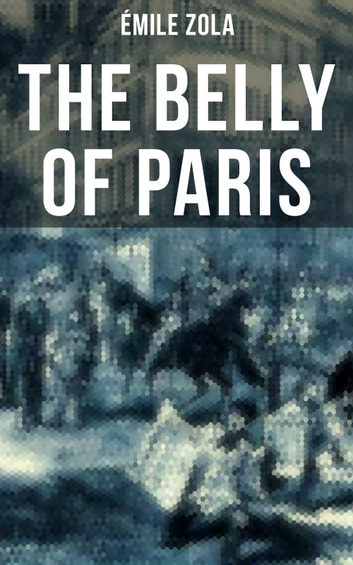 THE BELLY OF PARIS - The Tale of The Fat and The Thin ebook by Émile Zola