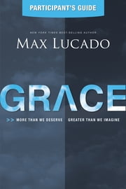 Grace Participant's Guide - More Than We Deserve, Greater Than We Imagine ebook by Max Lucado