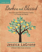 Broken and Blessed - Women's Bible Study Leader Guide - How God Used One Imperfect Family to Change the World ebook by Jessica LaGrone