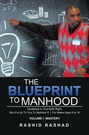 The Blueprint to Manhood - Greatness Is Your Birth Right, But It Is Up To You To Maintain It | For Males Ages 8 to 18 ebook by Rashid Rashad