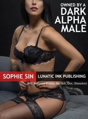 Owned By A Dark Alpha (M/F: Romance Erotica, Alpha Male, Big Dick, Oral, Obsessions) ebook by Sophie Sin