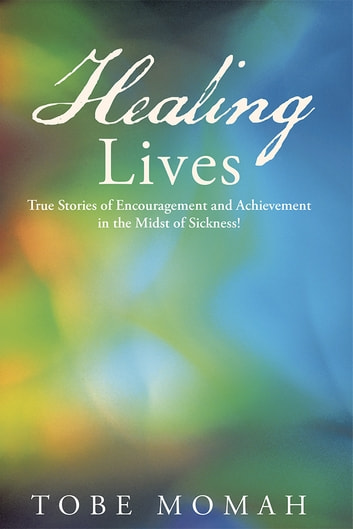Healing Lives - True Stories of Encouragement and Achievement in the Midst of Sickness! ebook by Tobe Momah