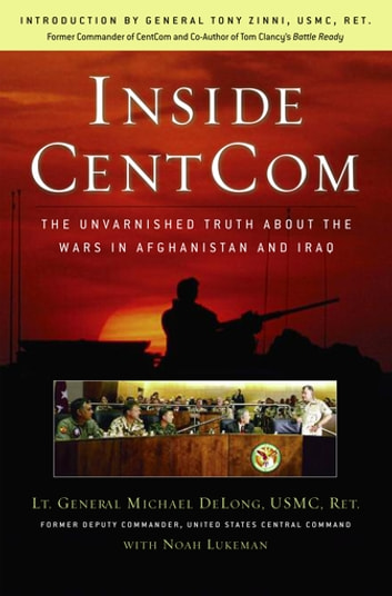 Inside CentCom - The Unvarnished Truth About The Wars In Afghanistan And Iraq ebook by Michael DeLong,Noah Lukeman