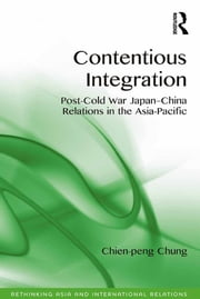 Contentious Integration - Post-Cold War Japan-China Relations in the Asia-Pacific ebook by Chien-peng Chung