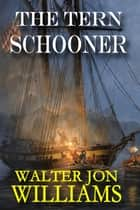 The Tern Schooner (Privateers & Gentlemen) ebook by Walter Jon Williams
