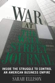 War at the Wall Street Journal - Inside the Struggle To Control an American Business Empire ebook by Sarah Ellison