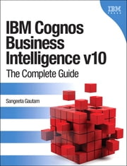 IBM Cognos Business Intelligence v10 - The Complete Guide ebook by Sangeeta Gautam