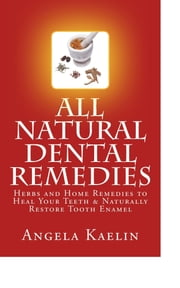 All Natural Dental Remedies: Herbs and Home Remedies to Heal Your Teeth & Naturally Restore Tooth Enamel ebook by Angela Kaelin