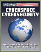 Cyberspace Cybersecurity: First American International Strategy for Cyberspace, White House and GAO Reports and Documents, Internet Data Security Protection, International Web Standards ebook by Progressive Management